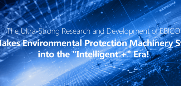 "The Ultra-Strong Research and Development of EBICO Makes Environmental Protection Machinery Step into the ""Intelligent +"" Era!"